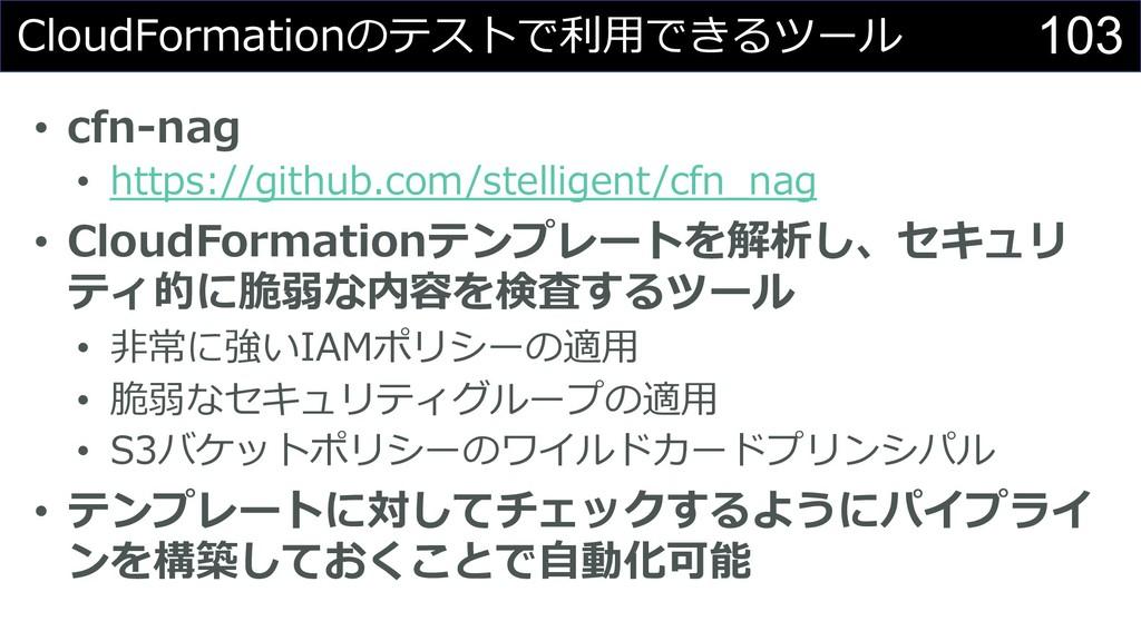 103 CloudFormationのテストで利⽤できるツール • cfn-nag • htt...