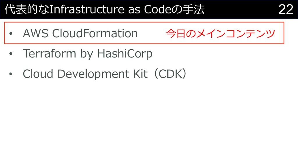 22 代表的なInfrastructure as Codeの⼿法 • AWS CloudFor...