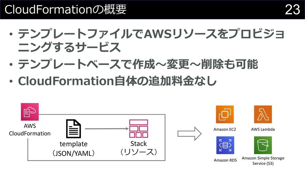 23 CloudFormationの概要 • テンプレートファイルでAWSリソースをプロビジョ...