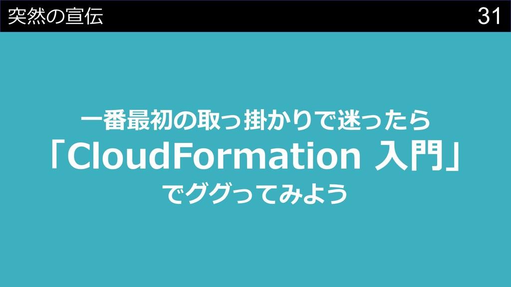 31 突然の宣伝 ⼀番最初の取っ掛かりで迷ったら 「CloudFormation ⼊⾨」 でグ...