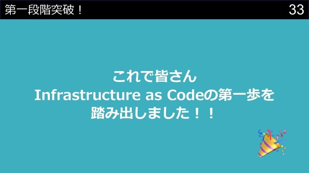 33 第⼀段階突破︕ これで皆さん Infrastructure as Codeの第⼀歩を 踏...
