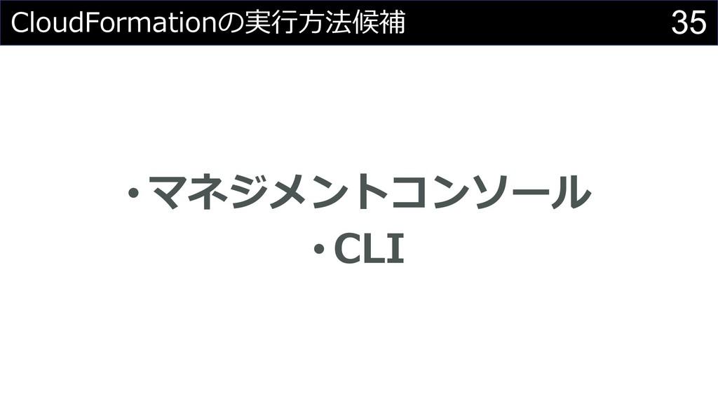35 CloudFormationの実⾏⽅法候補 • マネジメントコンソール • CLI