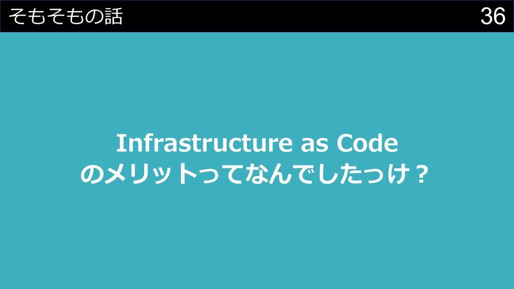36 そもそもの話 Infrastructure as Code のメリットってなんでしたっけ︖