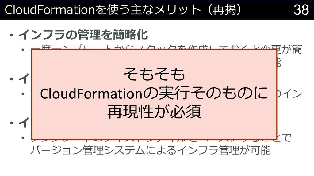 38 CloudFormationを使う主なメリット(再掲) • インフラの管理を簡略化 • ...