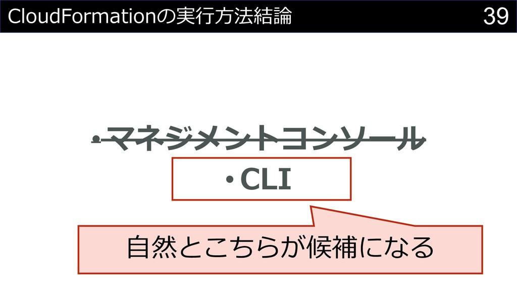 39 CloudFormationの実⾏⽅法結論 • マネジメントコンソール • CLI ⾃然...