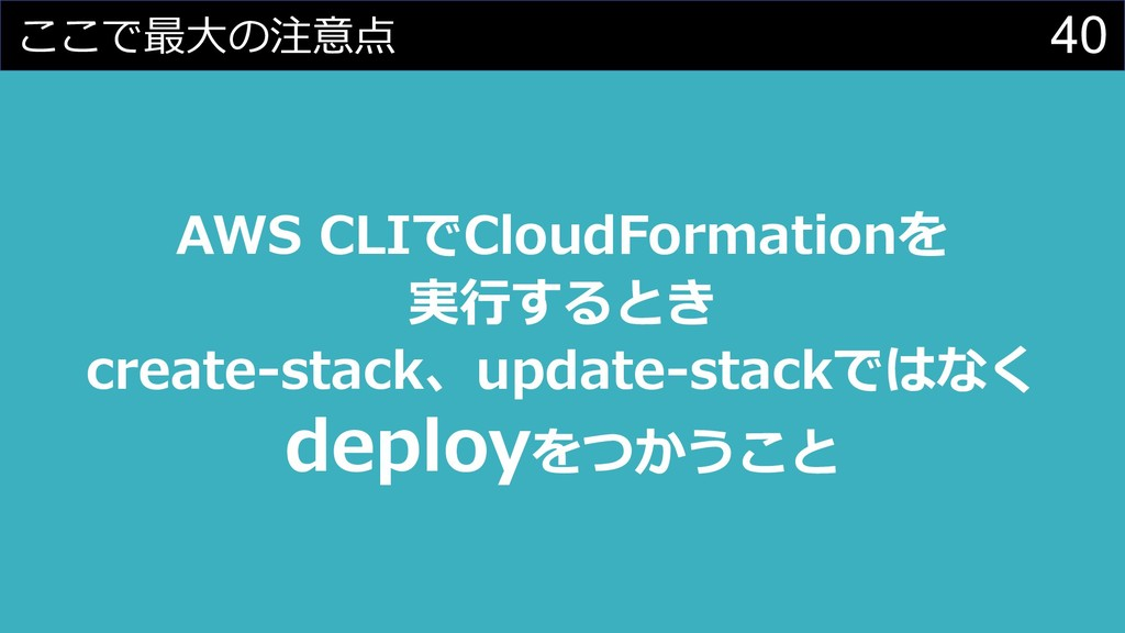 40 ここで最⼤の注意点 AWS CLIでCloudFormationを 実⾏するとき cre...