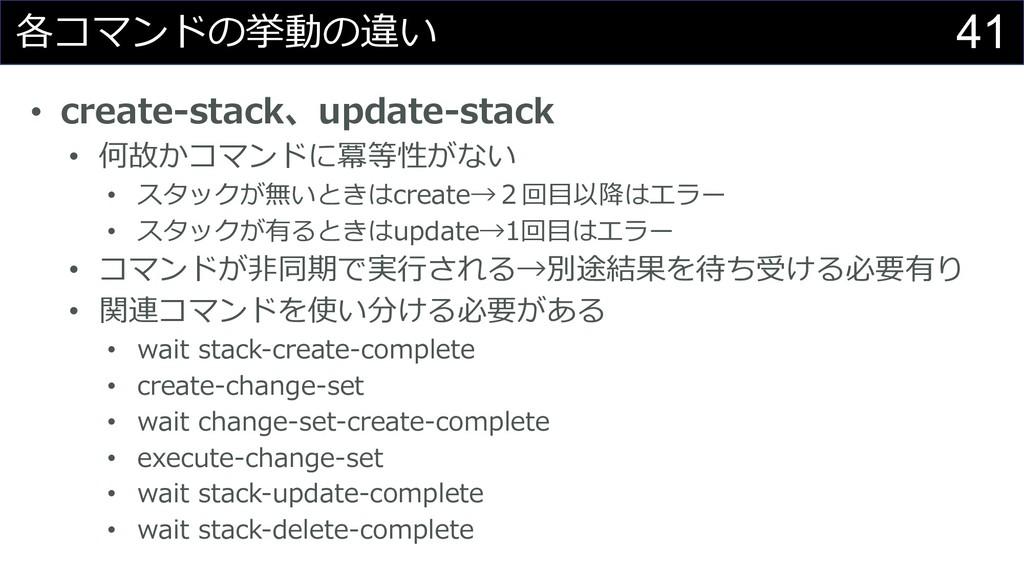 41 各コマンドの挙動の違い • create-stack、update-stack • 何故...