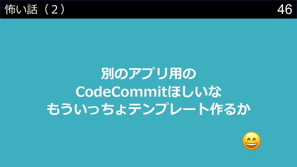 46 怖い話(2) 別のアプリ⽤の CodeCommitほしいな もういっちょテンプレート作る...