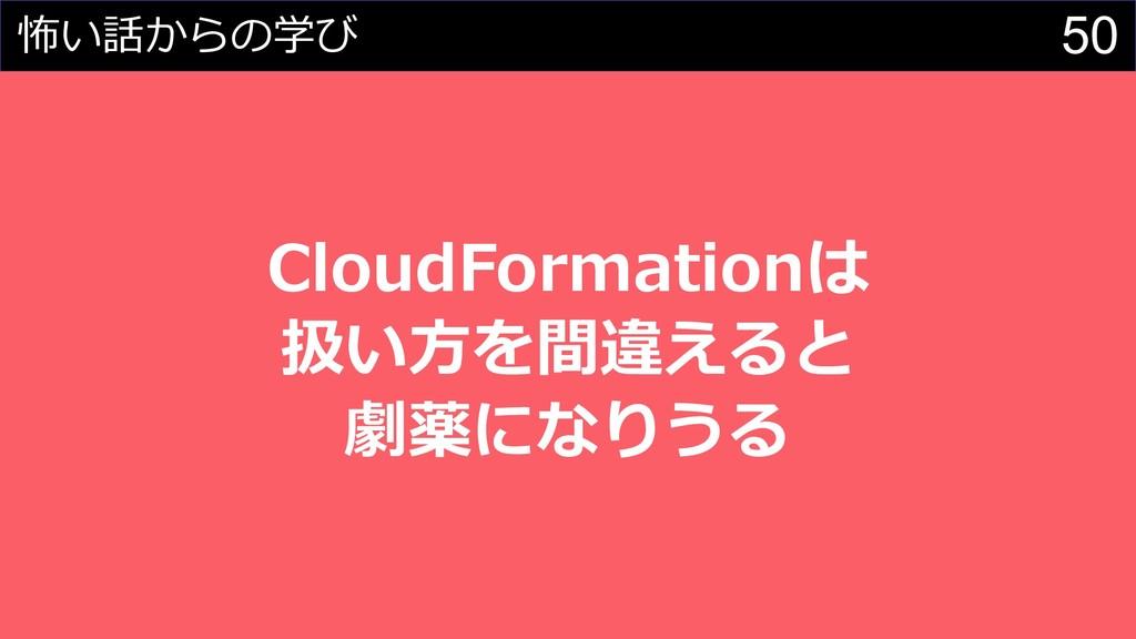 50 怖い話からの学び CloudFormationは 扱い⽅を間違えると 劇薬になりうる