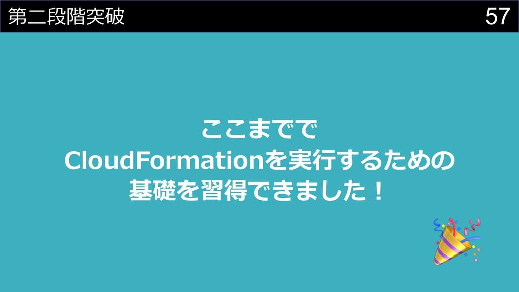57 第⼆段階突破 ここまでで CloudFormationを実⾏するための 基礎を習得できま...