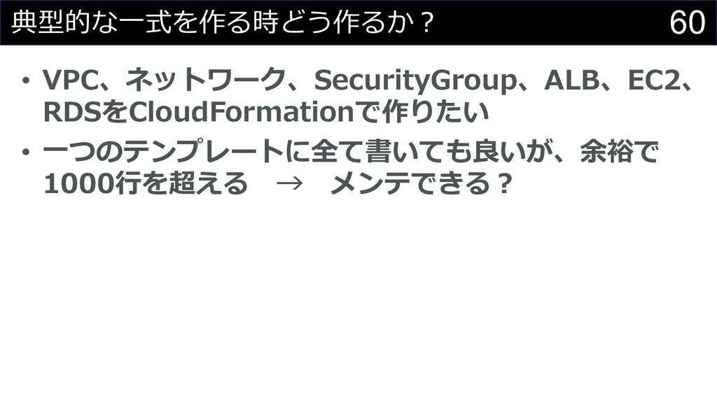 60 典型的な⼀式を作る時どう作るか︖ • VPC、ネットワーク、SecurityGroup、...