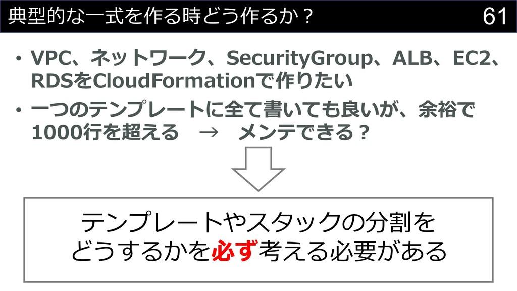 61 典型的な⼀式を作る時どう作るか︖ • VPC、ネットワーク、SecurityGroup、...