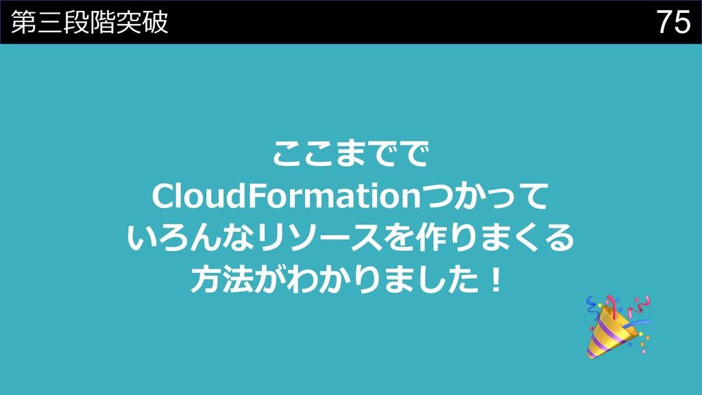 75 第三段階突破 ここまでで CloudFormationつかって いろんなリソースを作りま...
