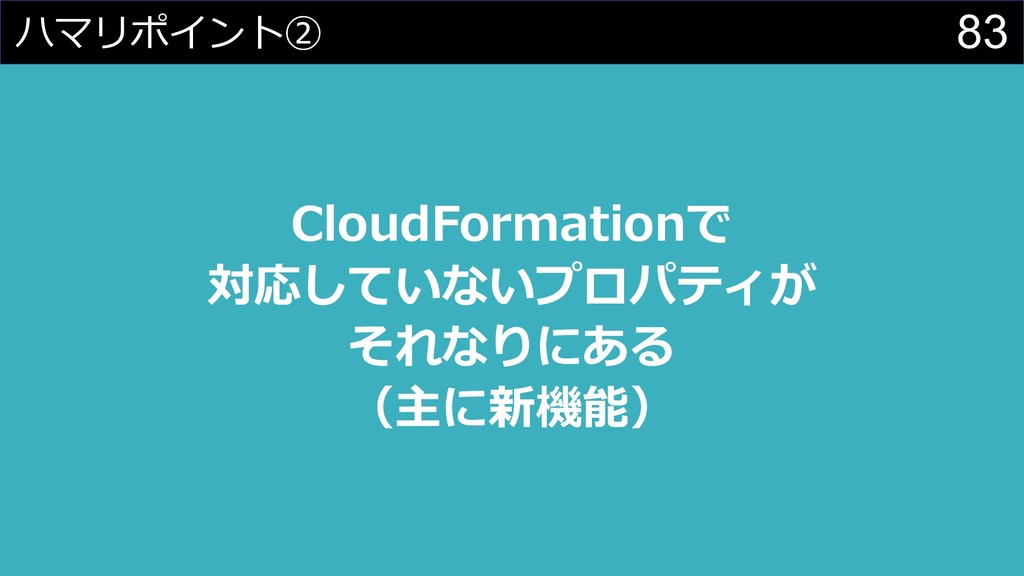 83 ハマリポイント② CloudFormationで 対応していないプロパティが それなりに...
