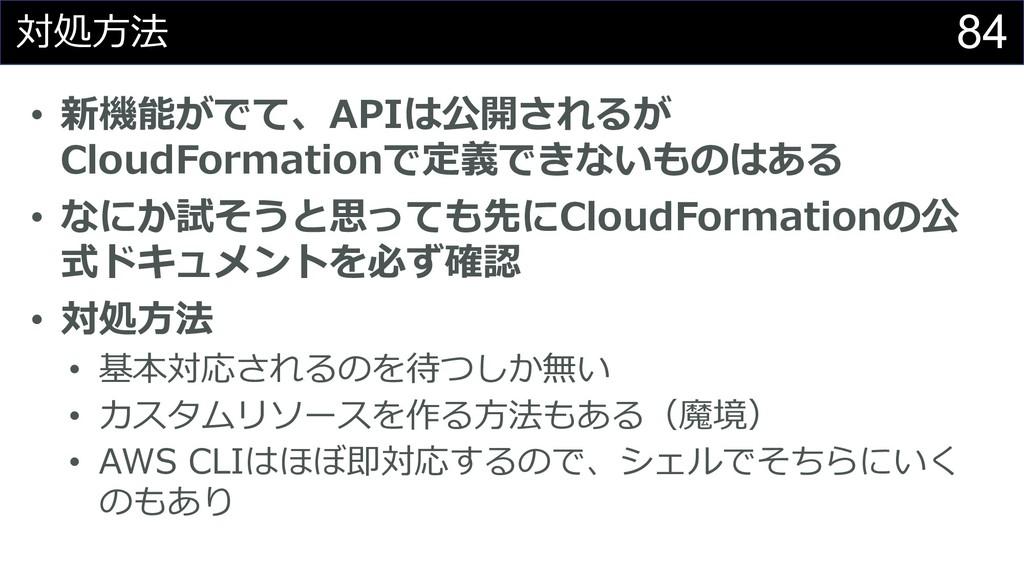 84 対処⽅法 • 新機能がでて、APIは公開されるが CloudFormationで定義でき...
