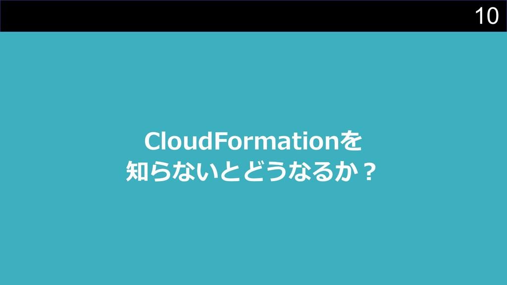 10 CloudFormationを 知らないとどうなるか︖