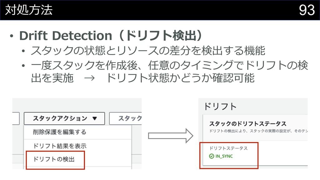 93 対処⽅法 • Drift Detection(ドリフト検出) • スタックの状態とリソー...