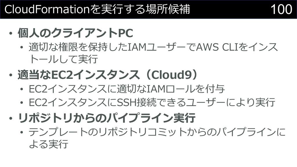 100 CloudFormationを実⾏する場所候補 • 個⼈のクライアントPC • 適切な...