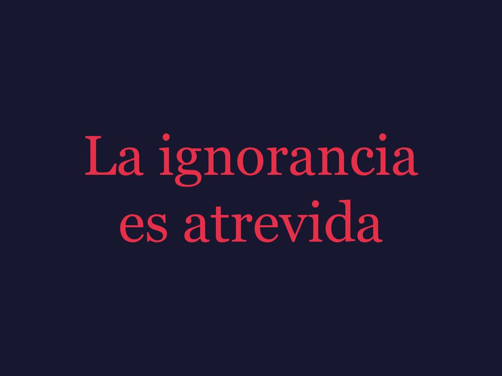 La ignorancia es atrevida