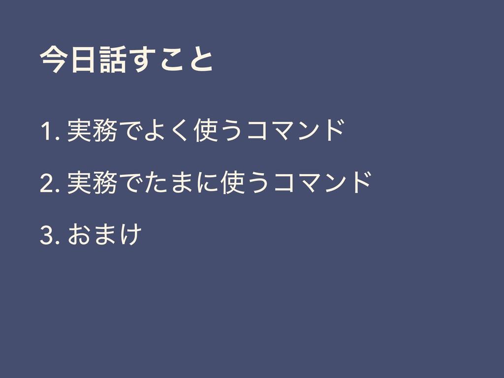 ࠓ͢͜ͱ 1. ࣮ͰΑ͘͏ίϚϯυ 2. ࣮Ͱͨ·ʹ͏ίϚϯυ 3. ͓·͚