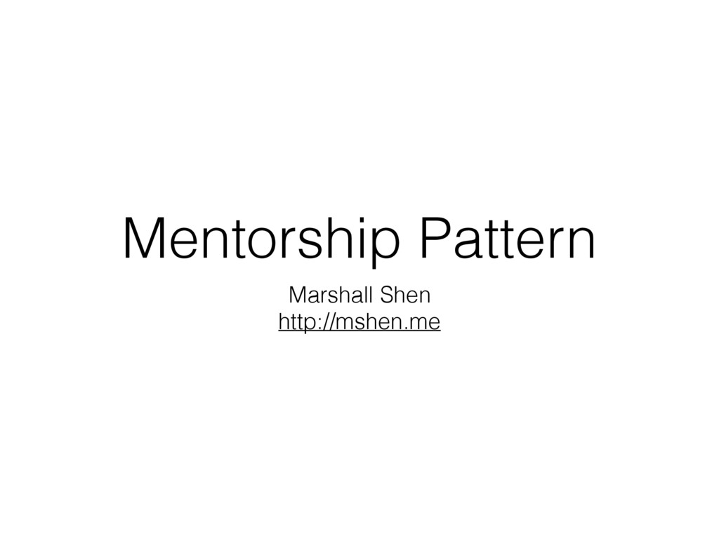 Mentorship Pattern Marshall Shen http://mshen.me