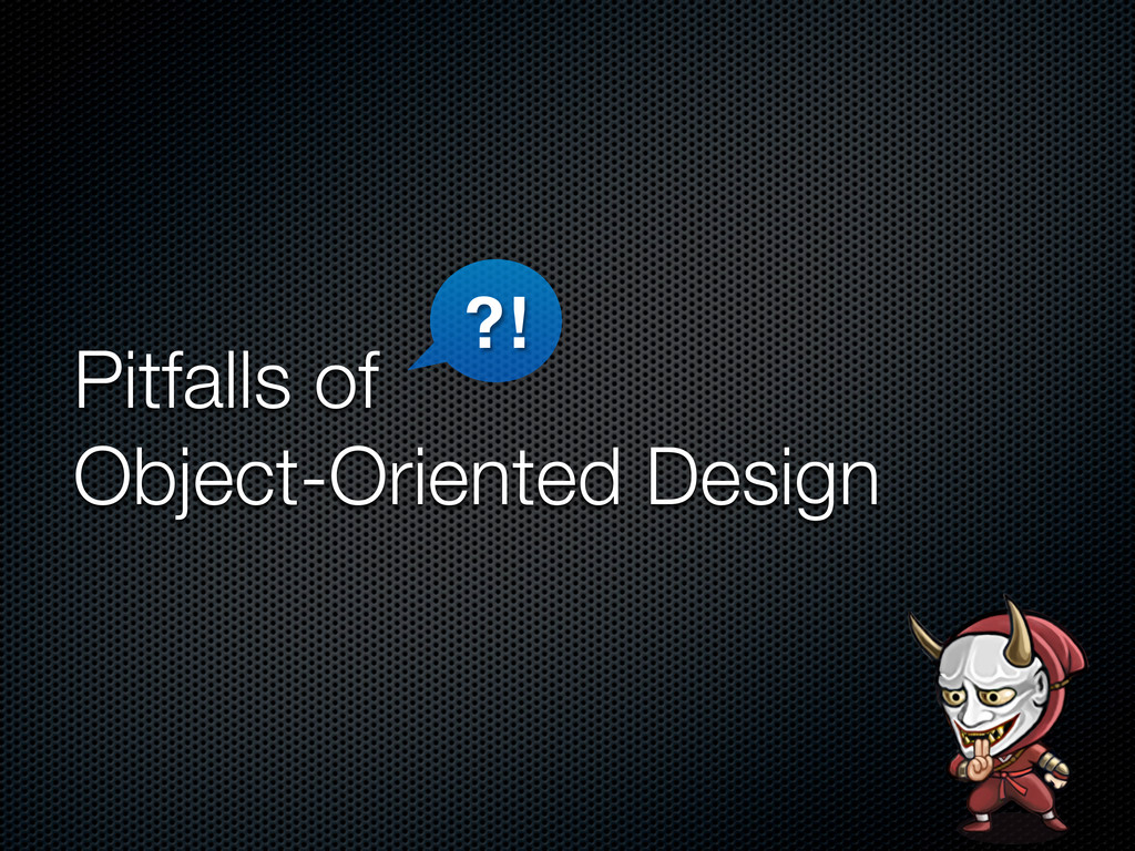 Pitfalls of Object-Oriented Design ?!
