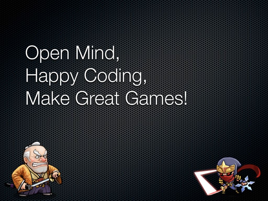 Open Mind, Happy Coding, Make Great Games!