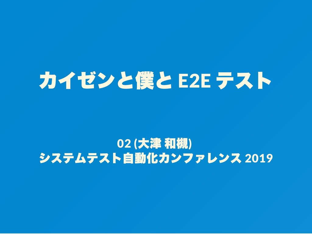 カイゼンと僕と E2E テスト 02 ( 大津 和槻) システムテスト自動化カンファレンス 2...