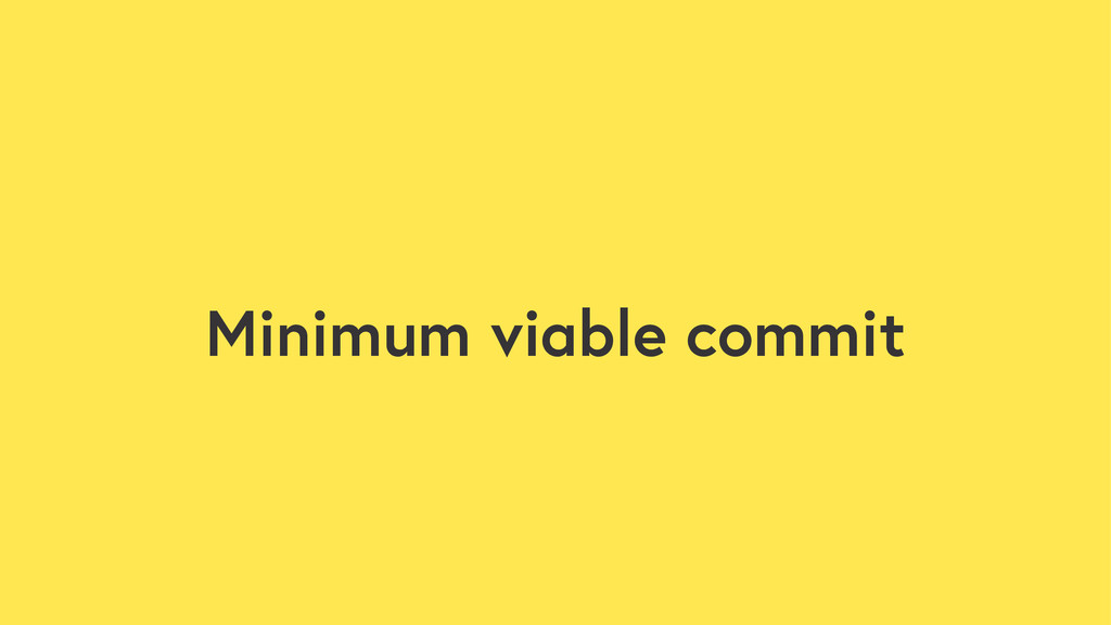 Minimum viable commit