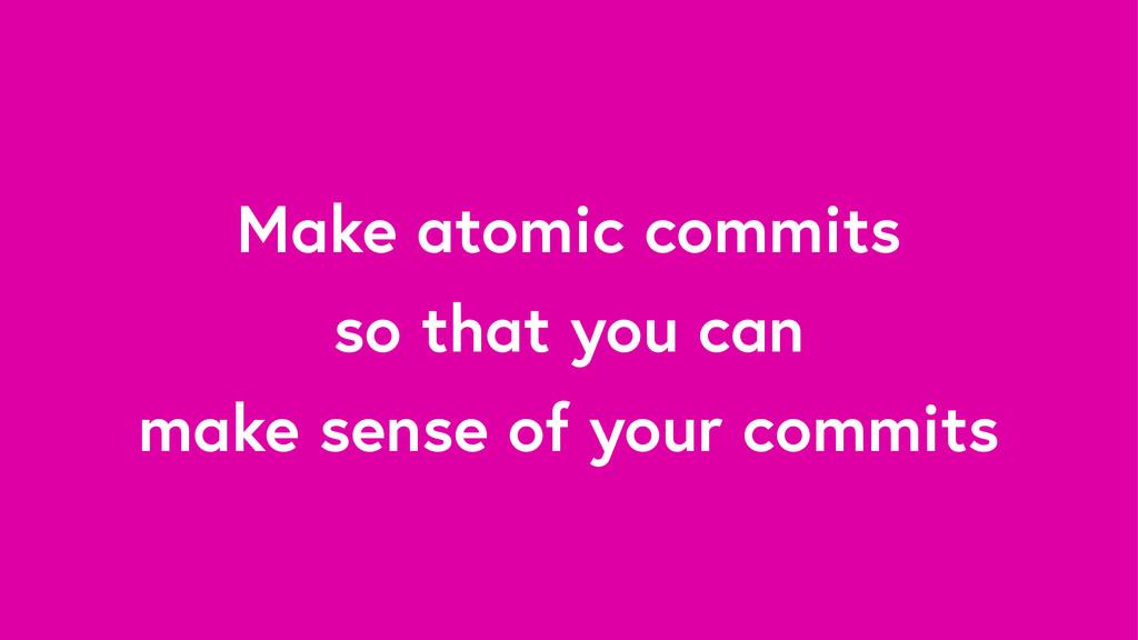 Make atomic commits so that you can make sense ...