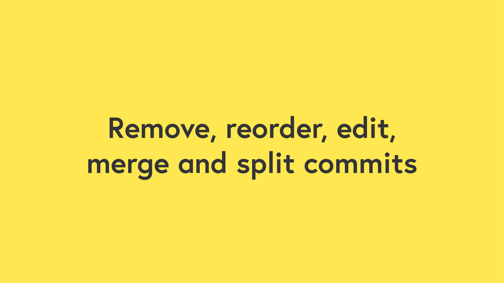 Remove, reorder, edit, merge and split commits