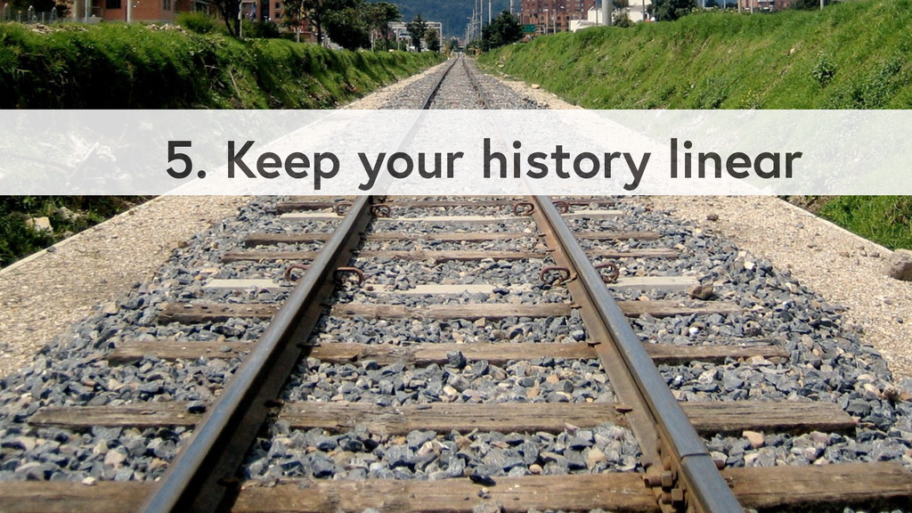 5. Keep your history linear