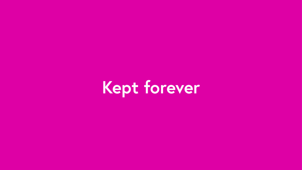 Kept forever