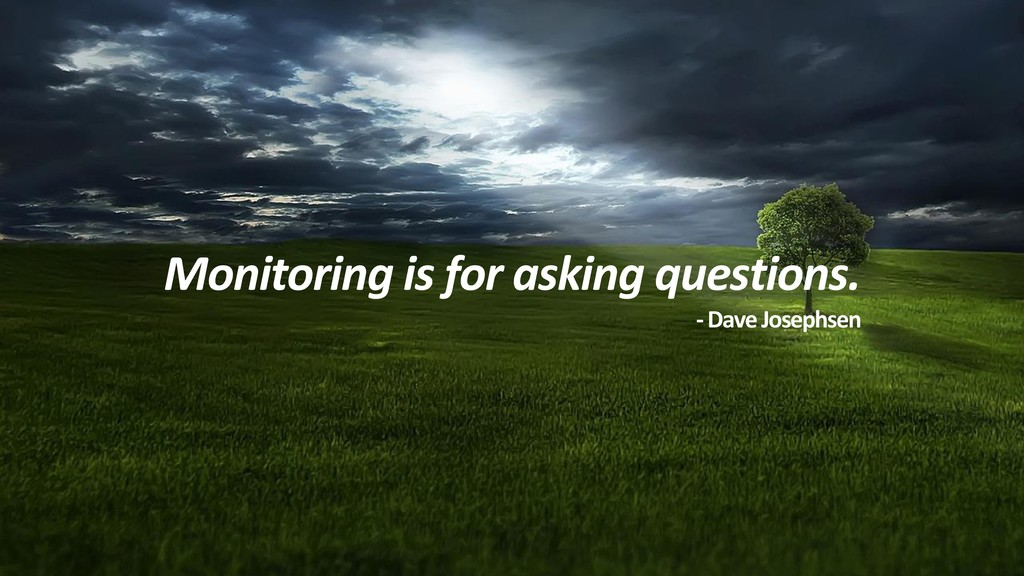 Monitoring is for asking questions. -Dave Josep...