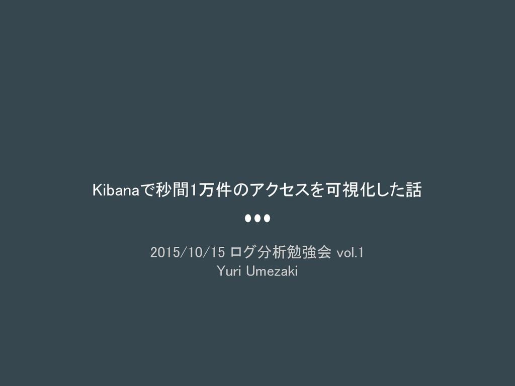 Kibanaで秒間1万件のアクセスを可視化した話 2015/10/15 ログ分析勉強会 vol...