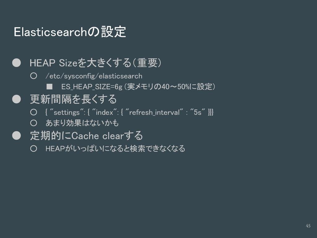 Elasticsearchの設定 ● HEAP Sizeを大きくする(重要) ○ /etc/s...