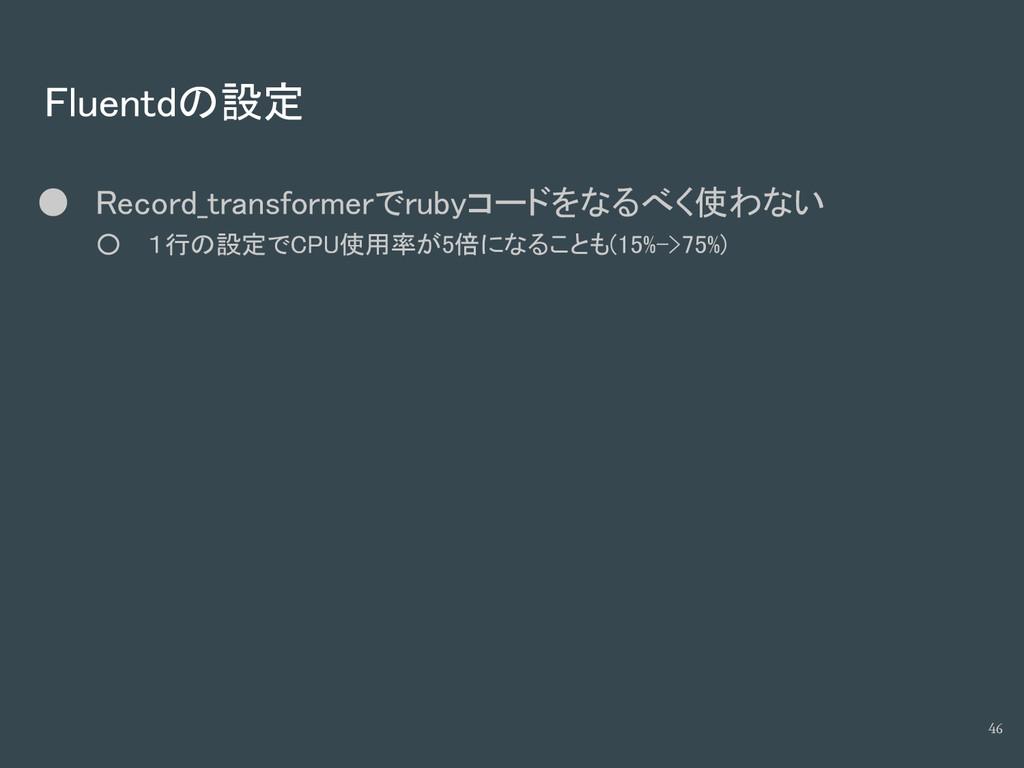 Fluentdの設定 ● Record_transformerでrubyコードをなるべく使わな...