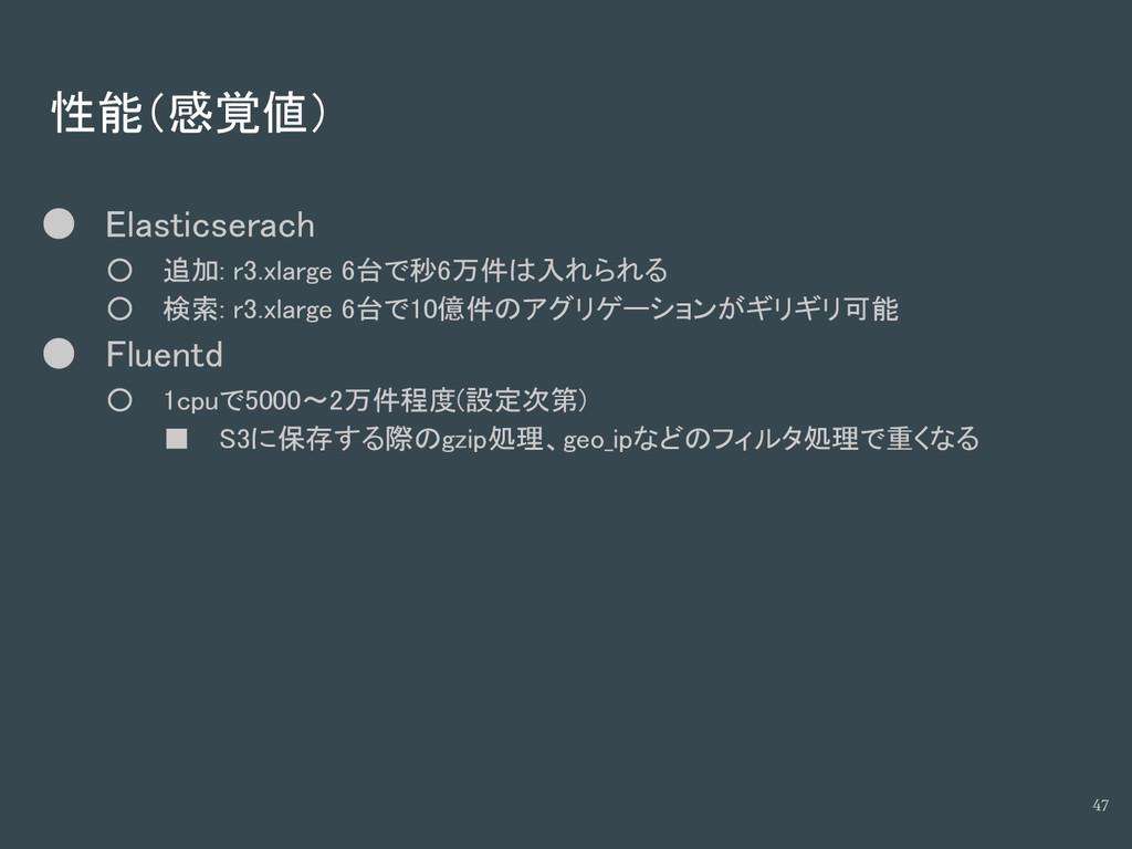 性能(感覚値) ● Elasticserach ○ 追加: r3.xlarge 6台で秒6万件...