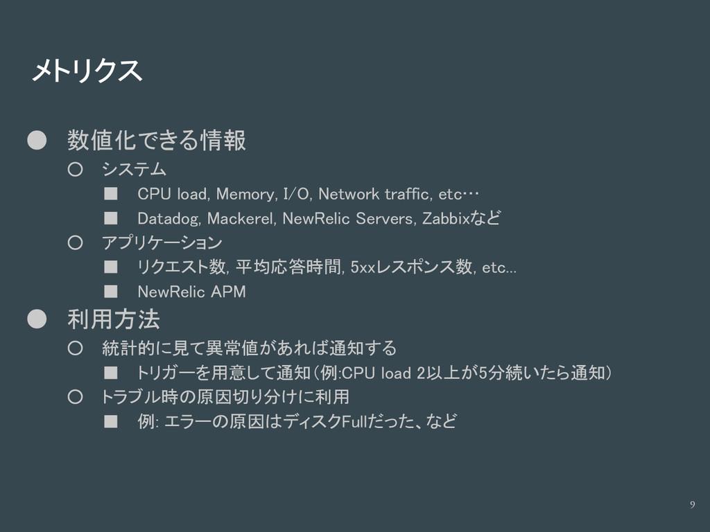 メトリクス ● 数値化できる情報 ○ システム ■ CPU load, Memory, I/O...