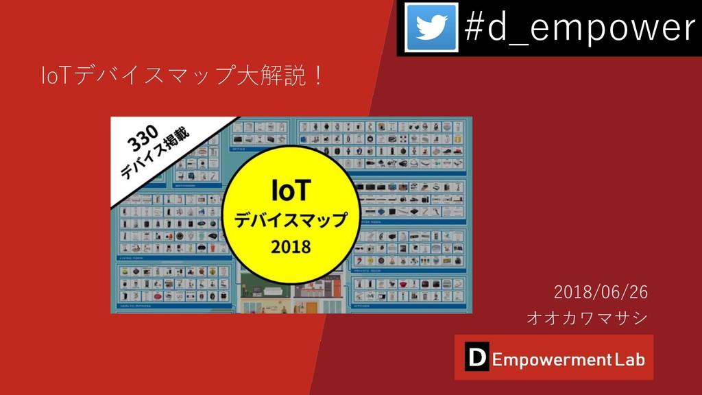 IoTデバイスマップ大解説! 2018/06/26 オオカワマサシ #d_empower