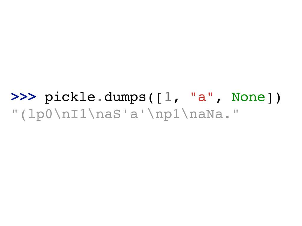 ">>> pickle.dumps([1, ""a"", None])! ""(lp0\nI1\naS..."