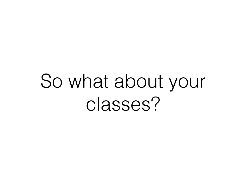 So what about your classes?