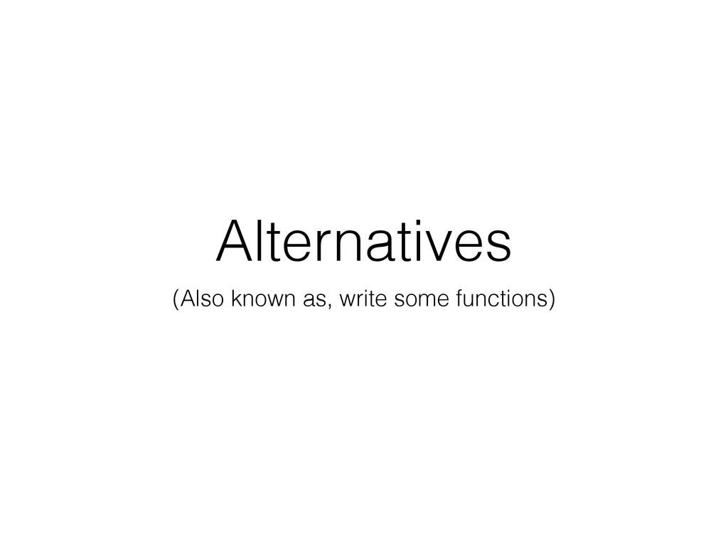 Alternatives (Also known as, write some functio...