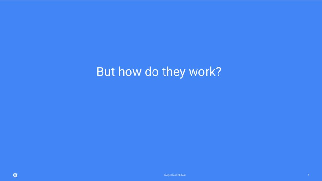 Google Cloud Platform 6 But how do they work?