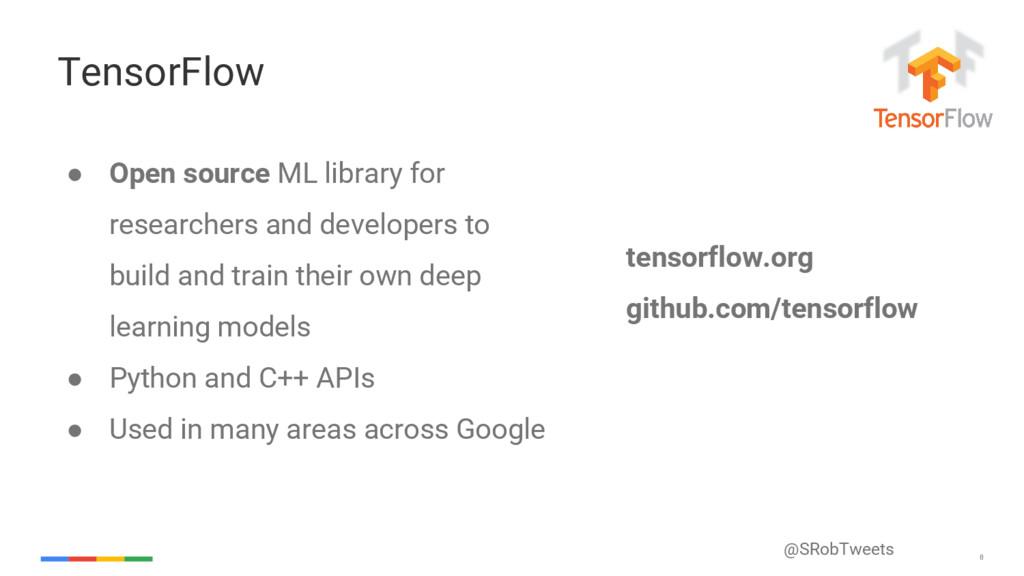 @SRobTweets 8 TensorFlow ● Open source ML libra...