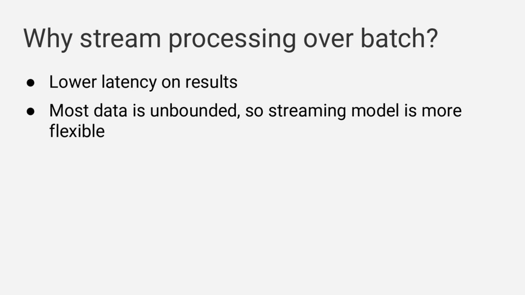 Why stream processing over batch? ● Lower laten...