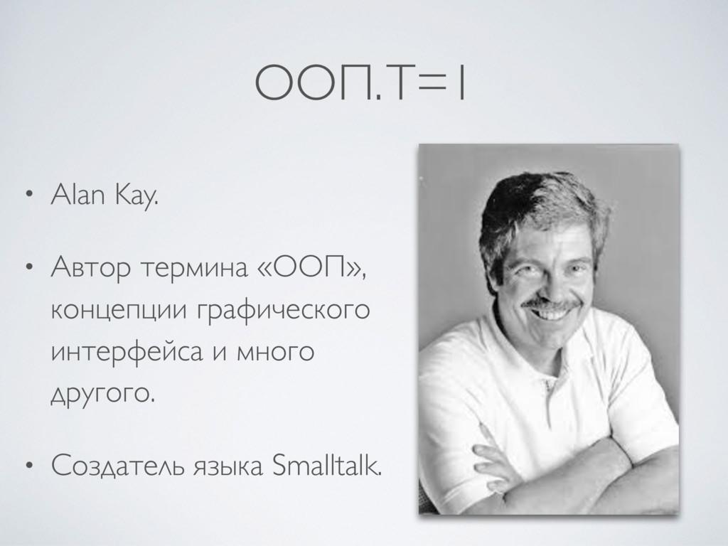 ООП. T=1 • Alan Kay. • Автор термина «ООП», кон...