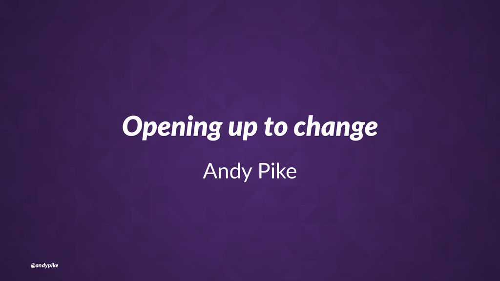 Opening'up'to'change Andy%Pike @andypike