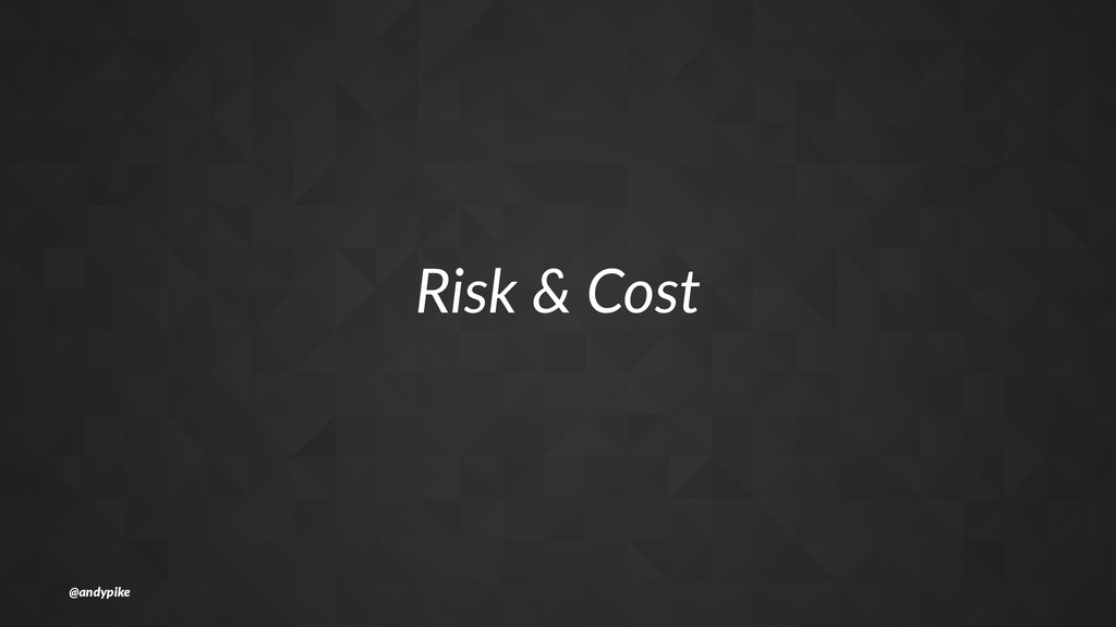 Risk%&%Cost @andypike