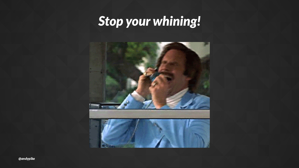 Stop%your%whining! @andypike